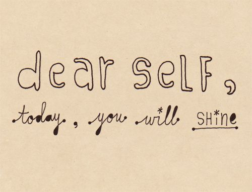Dear self, today you will shine.