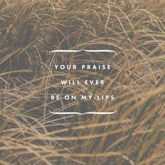 Your praise will ever be on my lips.  From Bethel Church :)