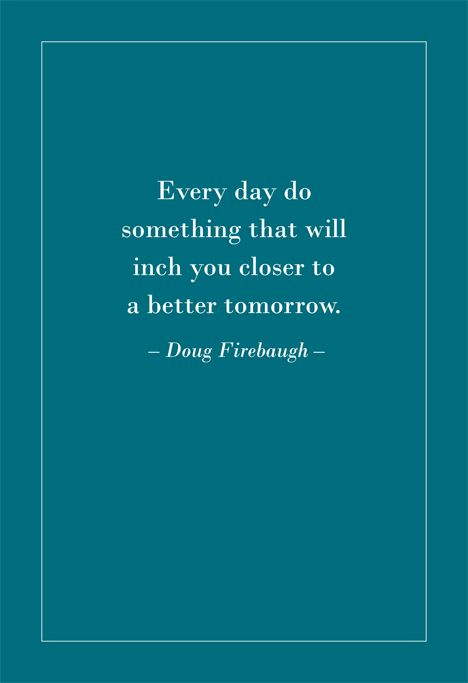 Every day do something that will inch you closer to a better tomorrow. Doug Firebaugh