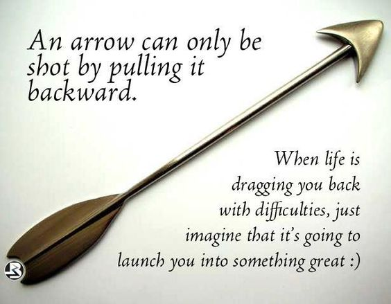 An arrow can only be shot by pulling it backward........