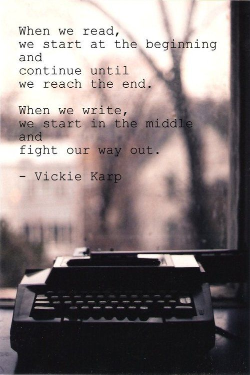 """when we read, we start at the beginning and continue until we reach the end. when we write we start in the middle and fight our way out"" -- Vickie Karp"