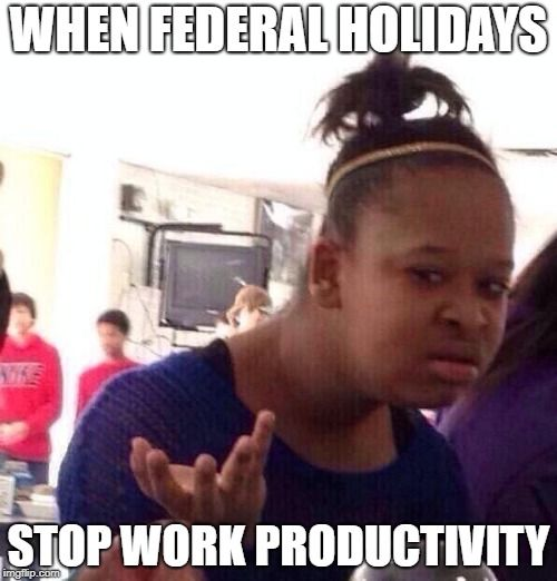 When Federal Holidays Stop Work Productivity Black Girl Wat Memes Funny Holidays Monday Work Wtf Jokes Gym Memes Funny Gym Memes Gym Buddy
