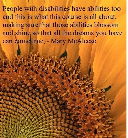 """""""People with disabilities have abilities too and this is what this course is all about, making sure that those abilities blossom and shine so that all the dreams you have can come true."""" ~ Mary McAleese"""