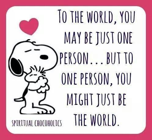 To one person, you might just be the world.