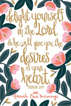 """""""Delight yourself in theLord,and he willgive you the desires of your heart.""""Get this print in myshop!Read the story behind Encouraging Wednesdays.My hope is that you download this file and place it where ever you will see it on a daily basis.You can even print it…"""