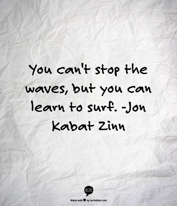 You can't stop the waves, but you can learn to surf. -Jon Kabat Zinn