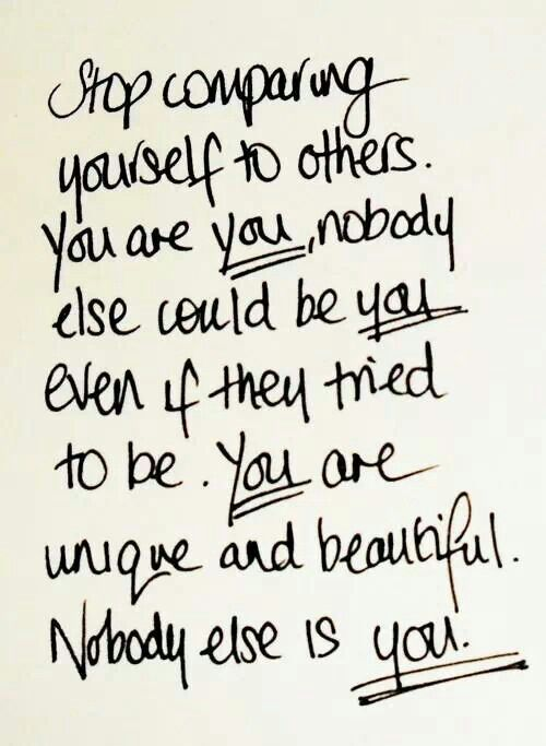 Stop comparing yourself to others. You are you; nobody else could be you even if they tried to be. You are unique and beautiful. Nobody else is you.