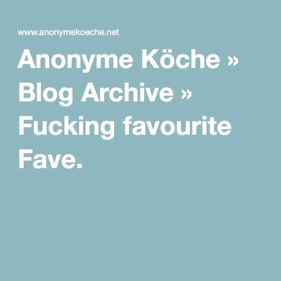 Anonyme Köche » Blog Archive » Fucking favourite Fave.