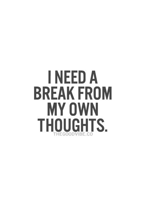 """I need a break from my own thoughts"" - this is how I feel - struggling to switch off the grey matter!"