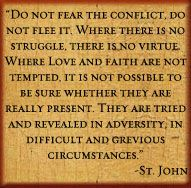 """""""Do not fear the conflict. Do not flee it. Where there is not struggle, there is no virtue."""" ~Saint John Chrysostom"""