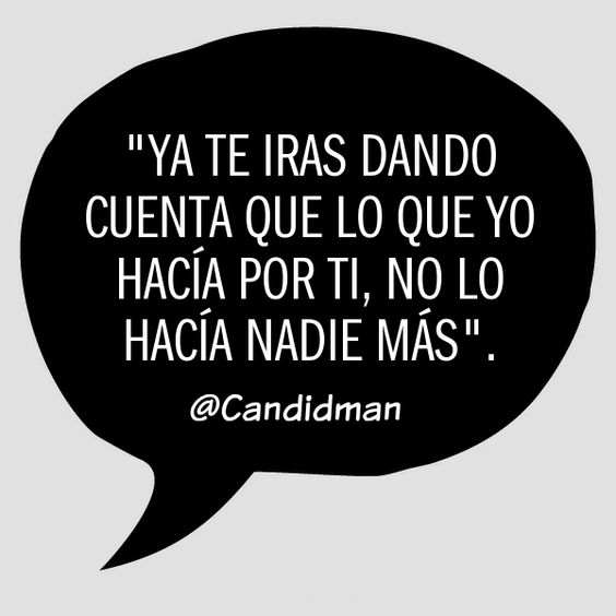 Ya te iras dando cuenta que lo que yo hacía por ti no lo hacía nadie más.  @Candidman     #Frases Candidman Desamor @candidman: