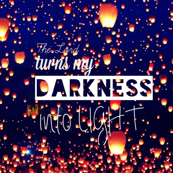 The Lord turns the darkness into light.