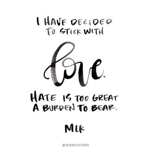 I have decided to stick with love. Hate is too great a burden to bear. -MLK: