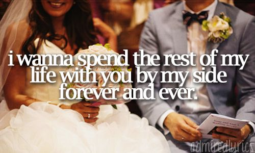 """I wanna spend the rest of my life with you by my side forever and ever."" 