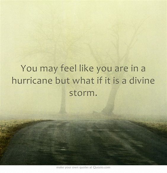 You may feel like you are in a hurricane but what if it is a divine storm.