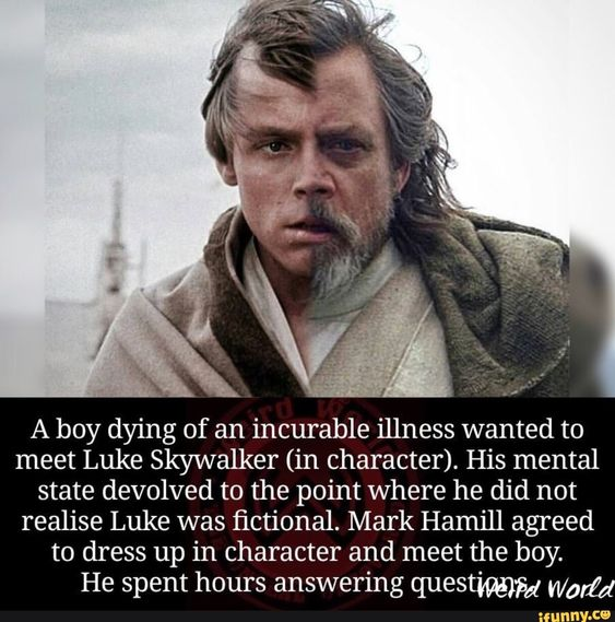 A boy dying of an incurable illness wanted to meet Luke Skywalker (in character). His mental state devolved to the point where he did not realise Luke was fictional. Mark Hamill agreed to dress up in character and meet the boy. He spent hours answering questmfid Worfd – popular memes on the site iFunny.co #starwars #movies #boy #dying #incurable #illness #wanted #meet #luke #skywalker #his #mental #state #devolved #point #did #not #realise #ctional #mark #hamill #agreed #pic