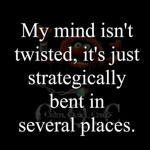 My mind isn't twisted, it's just strategically bent in several places.