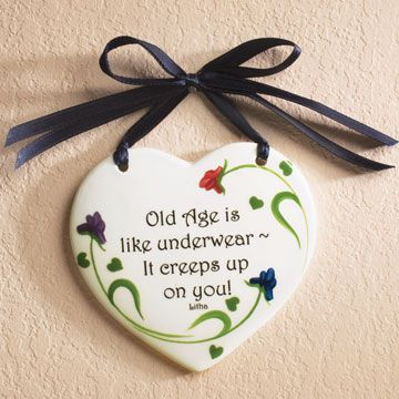 old age is like underwear...it creeps up on you!