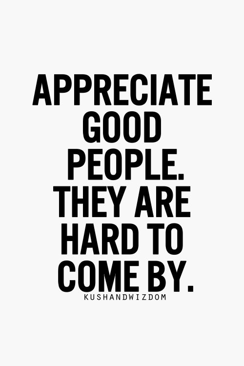 appreciate good people.  they are hard to come by.
