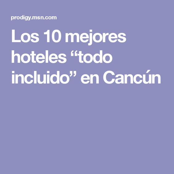 """Los 10 mejores hoteles """"todo incluido"""" en Cancún"""