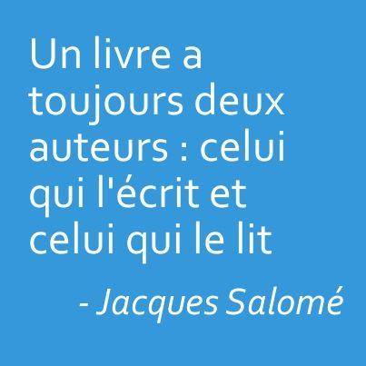 """""""Un livre a toujours deux auteurs : celui qui l'écrit et celui qui le lit"""" Jacques Salomé"""