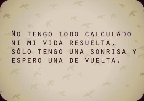 No tengo todo calculado, ni mi vida resuelta, solo tengo sonrisa y espero una de vuelta