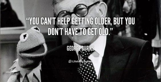 """You can't help getting older, but you don't have to get old."" - George Burns #quote #lifehack #georgeburns:"