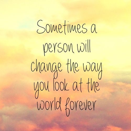 Sometimes A Person Will Change The Way You Look At The