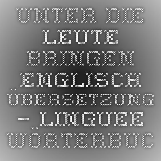 unter die Leute bringen - Englisch-Übersetzung – Linguee Wörterbuch