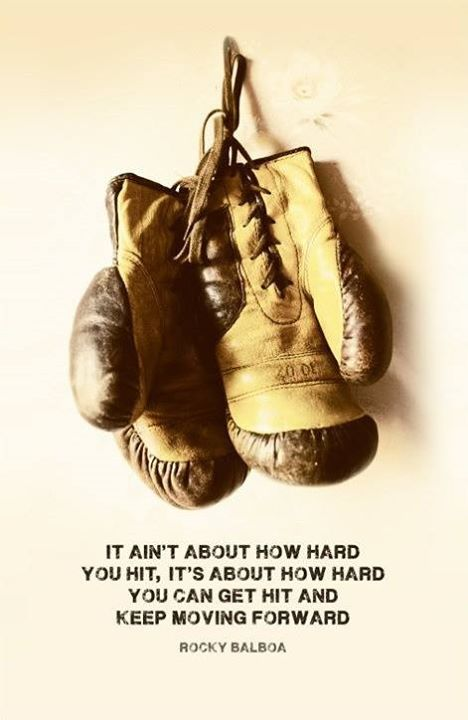 """It aint about how hard you hit, its about how hard you can get hit and keep moving forward."""" - Rocky Balboa:"""