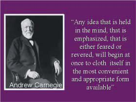 """Any idea that is held in the mind, that is emphasized, that is either feared or revered, will begin at once to cloth itself in the most convenient and appropriate form available."" - Andrew Carnegie"