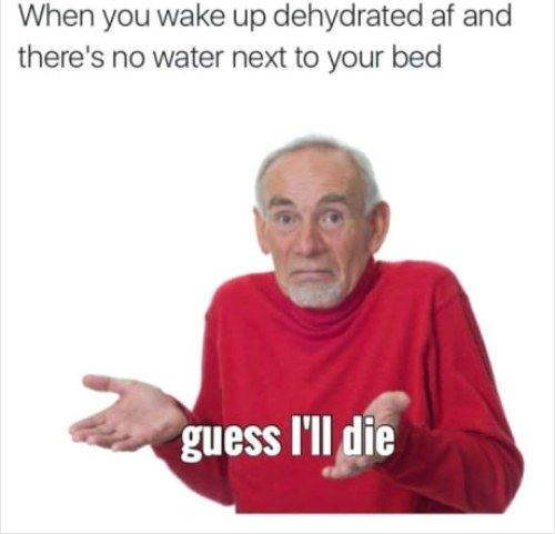 You Know That Feeling When You Wake Up In The Middle Of The Night With A Dry Mouth And No Water In Sight Drinking Humor Memes Funny Memes