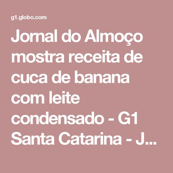 Jornal do Almoço mostra receita de cuca de banana com leite condensado - G1 Santa Catarina - Jornal do Almoço - Catálogo de Vídeos