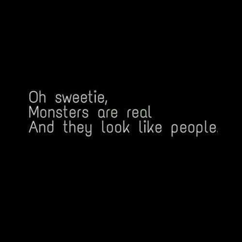 Monsters are real and they look like people.: