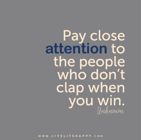 Pay close attention to the people who don't clap when you win.: