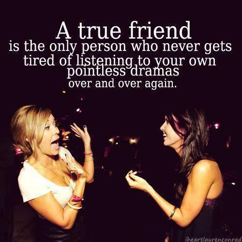 A TRUE FRIEND is the only person who never gets tired of listening to your own pointless dramas over and over again. @Sheree Marshall