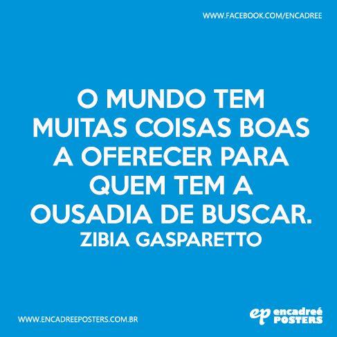 O mundo tem muitas coisas boas a oferecer para quem tem a ousadia de buscar. Zibia Gasparetto http://www.encadreeposters.com.br/