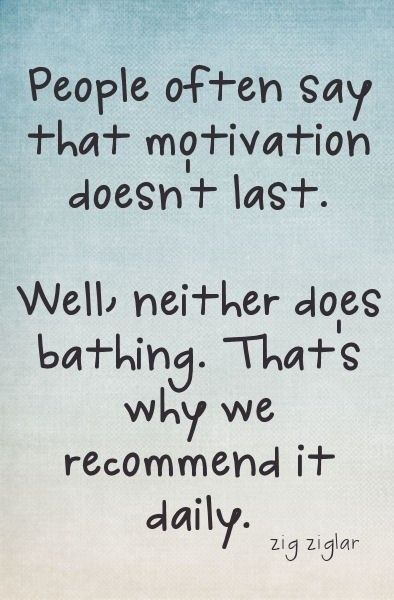 People often say that motivation doesn't last. Well, neither does bathing - that's why we recommend it daily.     http://wrp.myshaklee.com