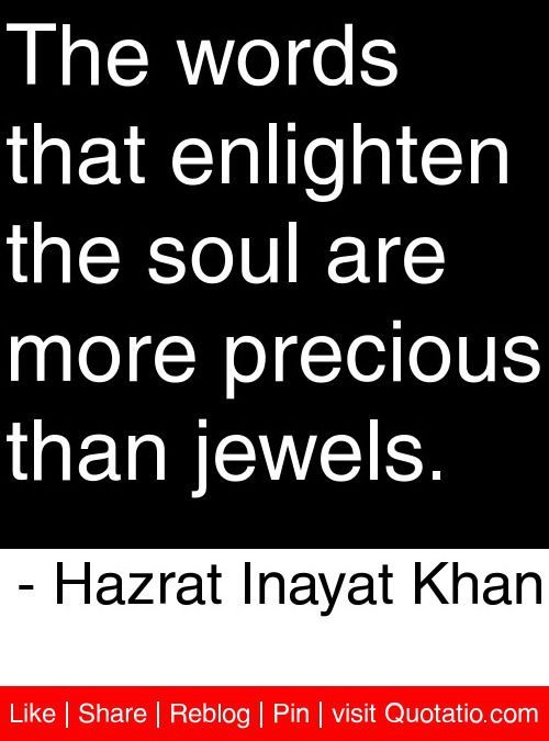 The words that enlighten the soul are more precious than jewels. - Hazrat Inayat Khan #quotes #quotations