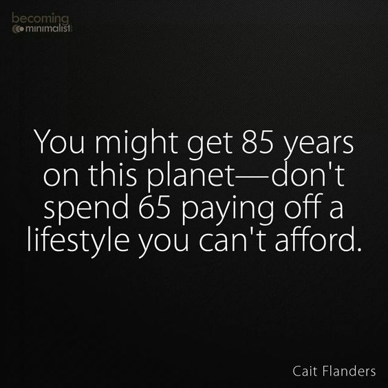 85? I know people with relatives living up to 104 and 107... Good quality living too. Imagine 50 years from now... It is very wise to always live below your means financially. Of course living simply can incorporate certain luxuries, but hopefully you'll enjoy a better quality of life than merely living for creature comforts.