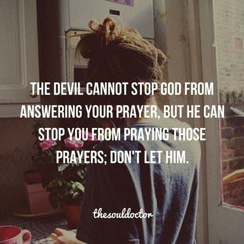 The Devil cannot stop God from answering your prayer, but he can stop you from praying those prayers. Don't let him.