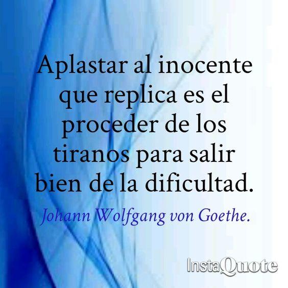 Aplastar al inocente que replica es el proceder de los tiranos para salir bien de la dificultad. Frases de Goethe. Frases de Fausto.