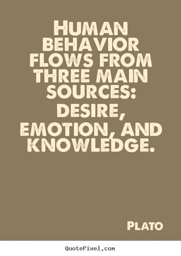 Plato quote. My sources are knowledge and desire. Emotion becomes an effect of the denial of the other two and then the source of my worst behavior.