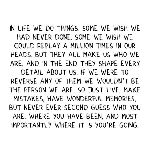 In life we do things. Some we wish we had never done. Some we wish we could replay a million times in our heads. But they all make us who we are, and in the end they shape every detail about us. If we were to reverse any of them we wouldn't be the person we are. So just live, make mistakes. Have wonderful memories. But never ever second guess who you are, where you have been, and most importantly where it is you're going.