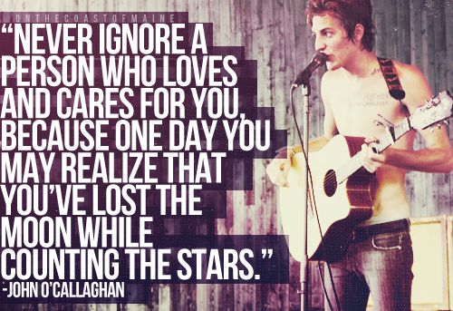 One day you may realize that you have lost the moon while counting the stars -John O'Callaghan :)