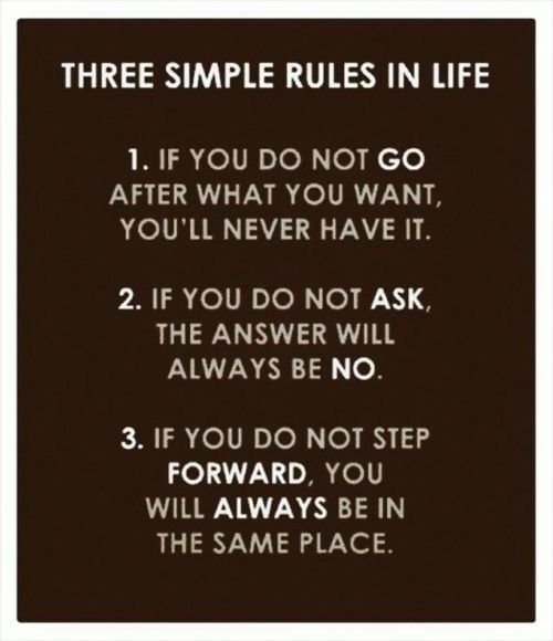 Three simple rules in life. 1. If you do not go after what you want, you'll never have it. 2. If you do not ask, the answer will always be no. 3. If you do not step forward, you will always be in the same place.