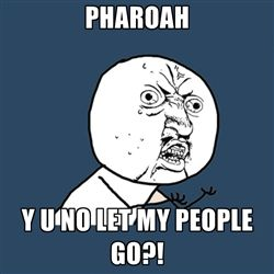 Pharoah pharoah. Woah woah! Let my people go *grunt*. Yeah yeah yeah yeah!