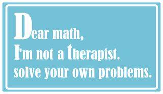 Cara matemática , eu não sou terapeuta , resolva seus próprios problemas !