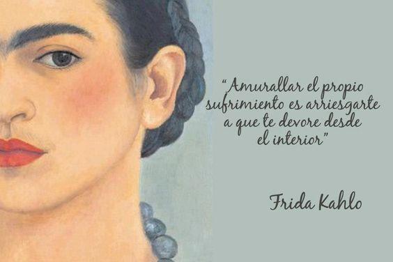 AMURALLAR el propio sufrimiento es arriesgarte a que te devore desde el interior. Frida Kahlo.: