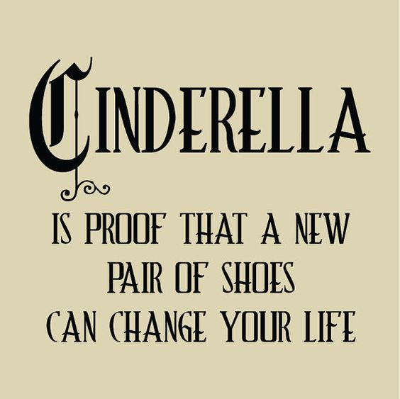 Uncommon Quotes That Can Change Your Life: CINDERELLA Proof That A New Pair Of Shoes Can Change Your